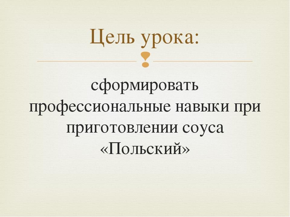 сформировать профессиональные навыки при приготовлении соуса «Польский» Цель...