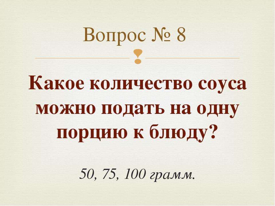 Какое количество соуса можно подать на одну порцию к блюду? 50, 75, 100 грамм...
