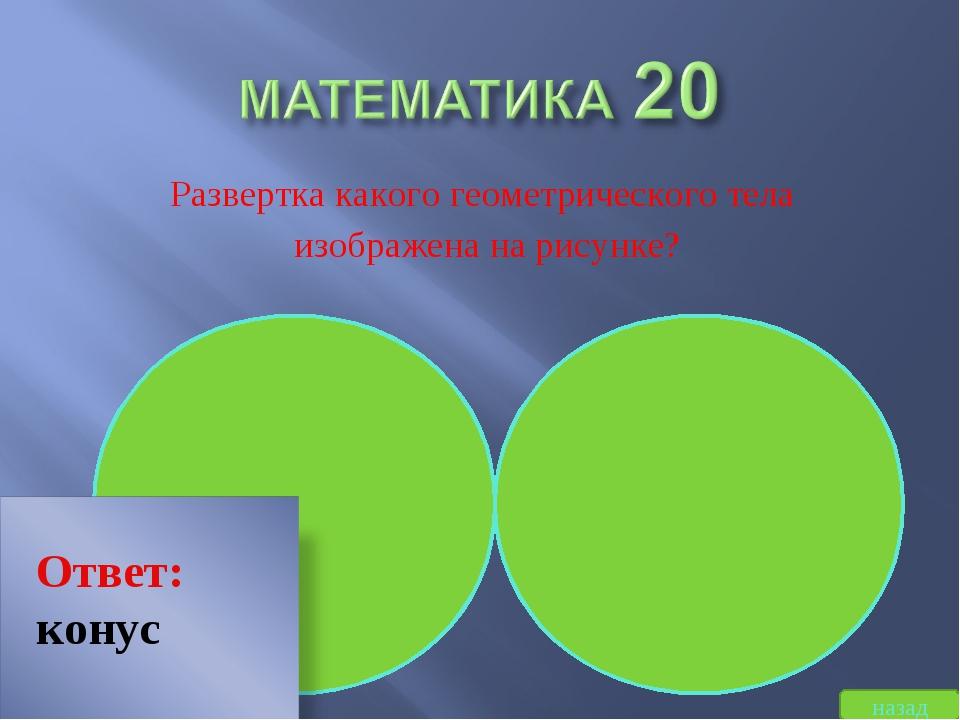Развертка какого геометрического тела изображена на рисунке? назад Ответ: конус