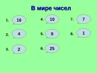 В мире чисел 1. 16 4. 4 2 3. 2. 10 9 5. 6. 25 7 7. 8. 1