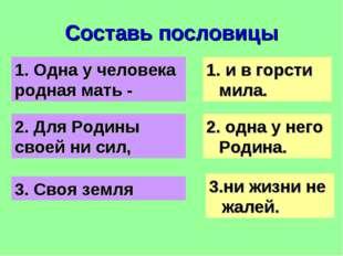 Составь пословицы 1. Одна у человека родная мать - 2. Для Родины своей ни сил