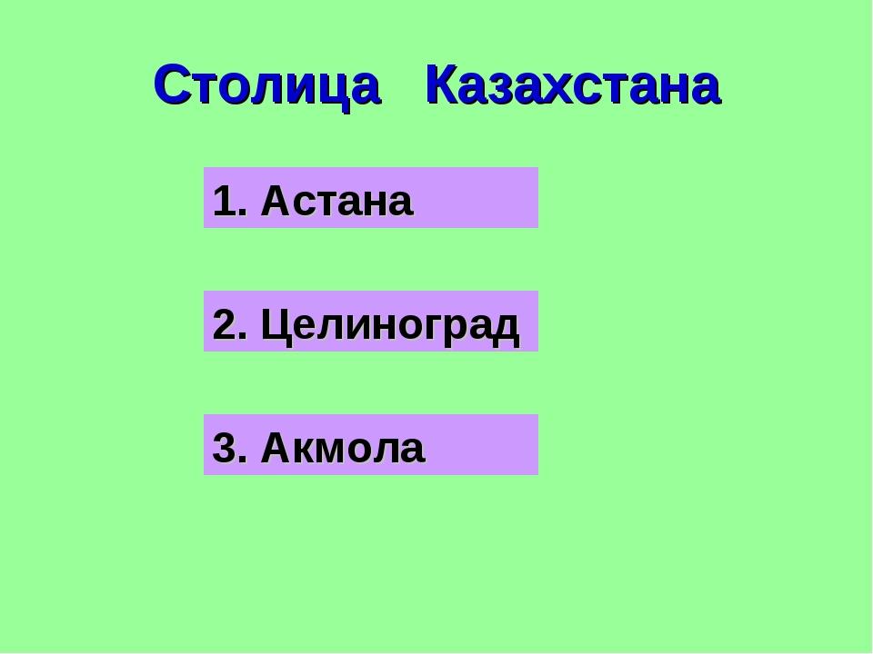 Столица Казахстана 1. Астана 2. Целиноград 3. Акмола