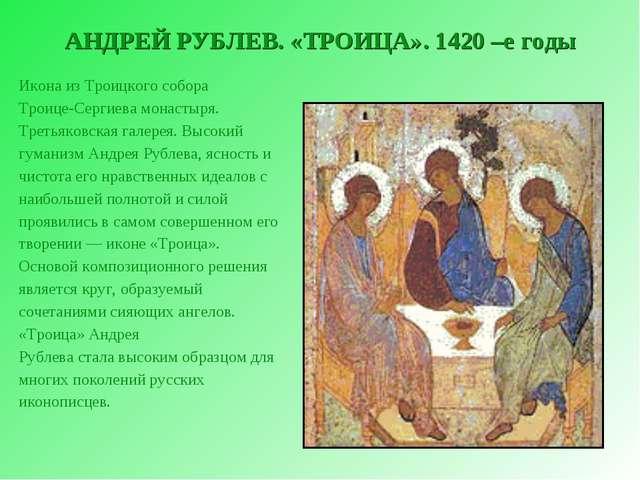 АНДРЕЙ РУБЛЕВ. «ТРОИЦА». 1420 –е годы Икона из Троицкого собора Троице-Сергие...