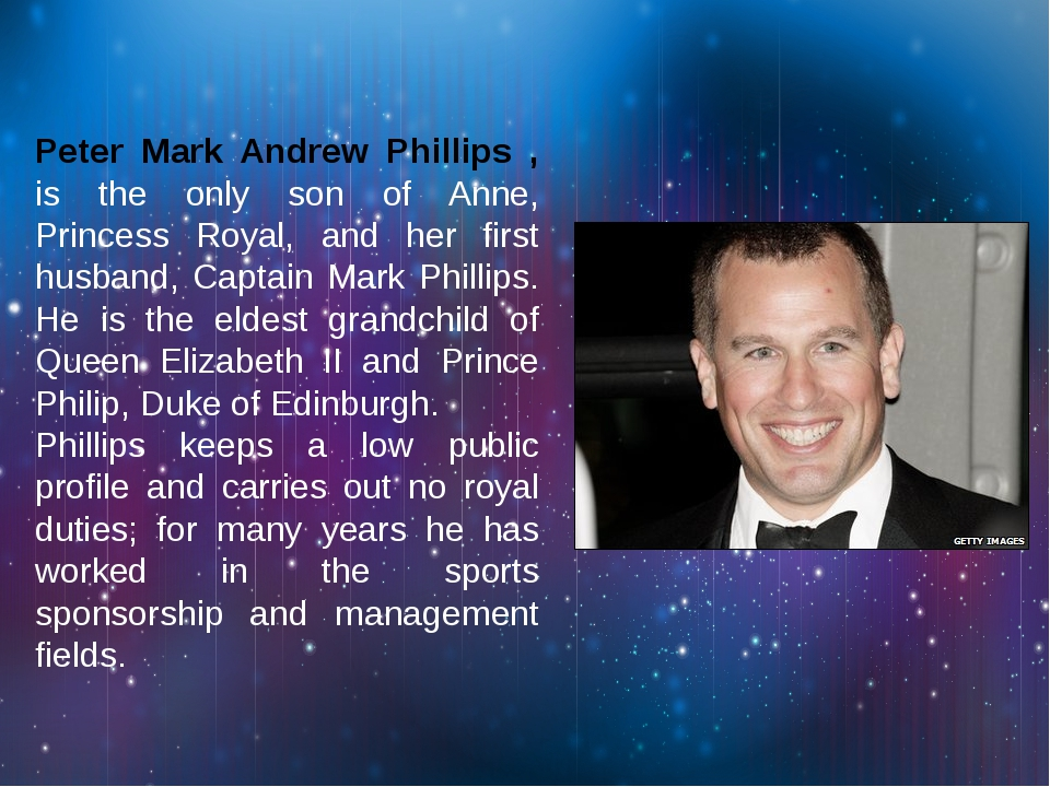 Peter Mark Andrew Phillips , is the only son of Anne, Princess Royal, and her...
