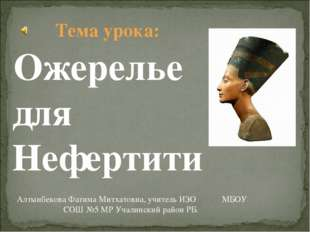 Ожерелье для Нефертити Алтынбекова Фатима Митхатовна, учитель ИЗО МБОУ СОШ №