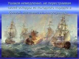 Ушаков немедленно, не перестраивая своей эскадры из походного порядка в боево