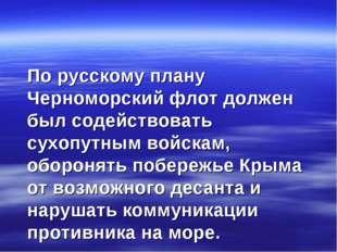 По русскому плану Черноморский флот должен был содействовать сухопутным войс