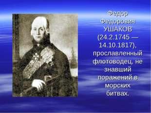 Федор Федорович УШАКОВ (24.2.1745 — 14.10.1817), прославленный флотоводец, не