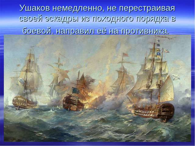 Ушаков немедленно, не перестраивая своей эскадры из походного порядка в боево...