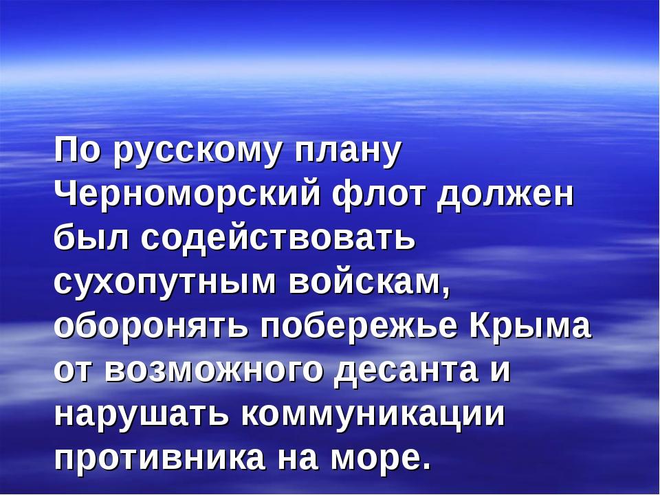 По русскому плану Черноморский флот должен был содействовать сухопутным войс...