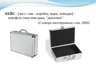 "КЕЙС - [англ. case - коробка, ящик, чемодан] - портфель типа чемодана, ""дипло"