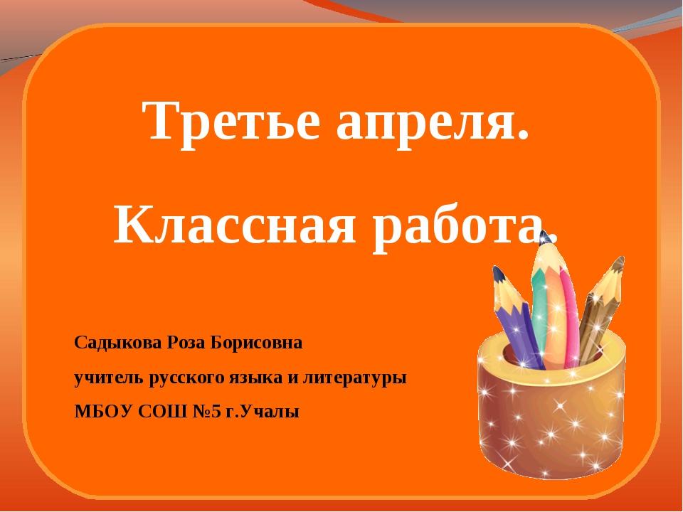 Третье апреля. Классная работа. Садыкова Роза Борисовна учитель русского язык...