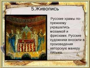5.Живопись Русские храмы по-прежнему украшались мозаикой и фресками. Русские
