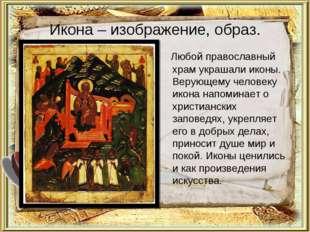 Икона – изображение, образ. Любой православный храм украшали иконы. Верующему