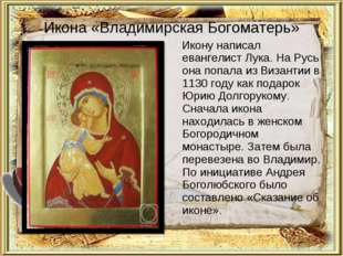 Икона «Владимирская Богоматерь» Икону написал евангелист Лука. На Русь она по