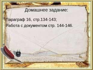 Домашнее задание: Параграф 16, стр.134-143; Работа с документом стр. 144-146.