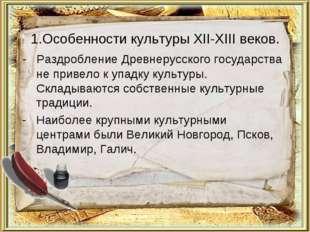 1.Особенности культуры XII-XIII веков. - Раздробление Древнерусского государс