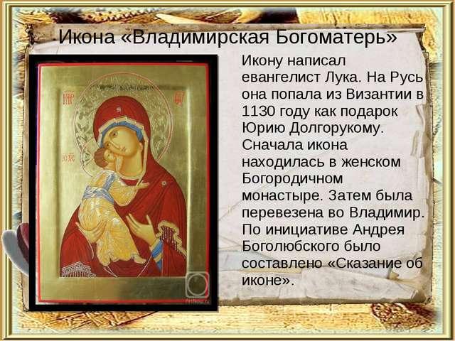 Икона «Владимирская Богоматерь» Икону написал евангелист Лука. На Русь она по...
