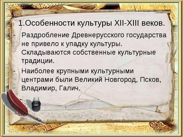 1.Особенности культуры XII-XIII веков. - Раздробление Древнерусского государс...