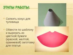 Склеить конус для туловища Обвести по шаблону и вырезать из цветной бумаги (