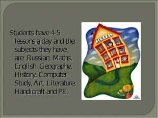 Students have 4-5 lessons a day and the subjects they have are: Russian, Math