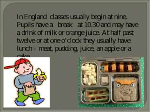 In England classes usually begin at nine. Pupils have a break at 10.30 and m