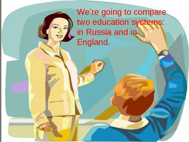 We're going to compare two education systems: in Russia and in England.