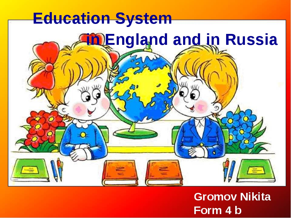Education System in England and in Russia Gromov Nikita Form 4 b