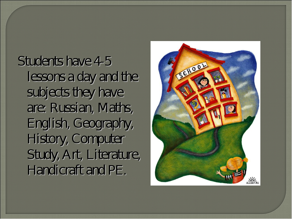 Students have 4-5 lessons a day and the subjects they have are: Russian, Math...