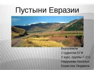 Пустыни Евразии Выполнили Студентки ЕГФ 2 курс, группы Г-211 Нарушева Наталья
