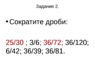 Задание 2. Сократите дроби: 25/30 ; 3/6; 36/72; 36/120; 6/42; 36/39; 36/81.