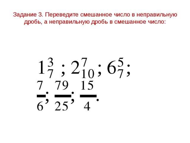 Задание 3. Переведите смешанное число в неправильную дробь, а неправильную др...