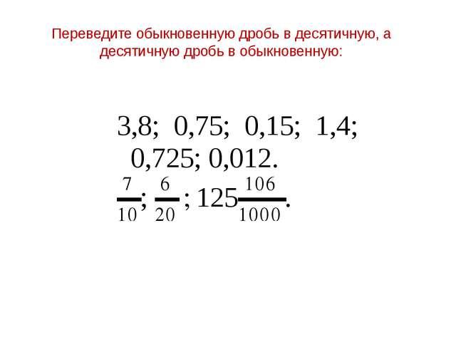 Переведите обыкновенную дробь в десятичную, а десятичную дробь в обыкновенную: