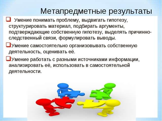 Метапредметные результаты Умение понимать проблему, выдвигать гипотезу, струк...