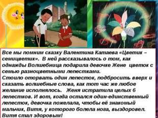 Все мы помним сказку Валентина Катаева «Цветик – семицветик». В ней рассказыв