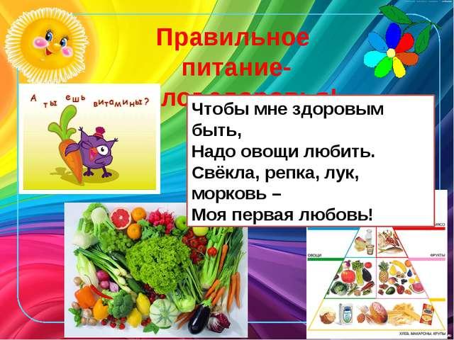 Правильное питание- залог здоровья! Чтобы мне здоровым быть, Надо овощи любит...