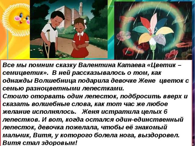 Все мы помним сказку Валентина Катаева «Цветик – семицветик». В ней рассказыв...