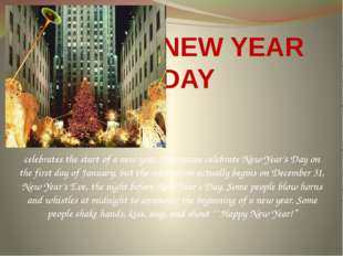 NEW YEAR DAY celebrates the start of a new year. Americans celebrate New Year