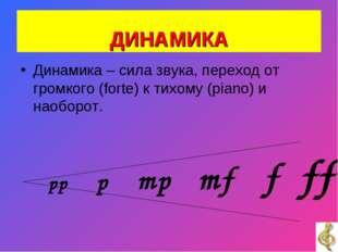 ДИНАМИКА Динамика – сила звука, переход от громкого (forte) к тихому (piano)