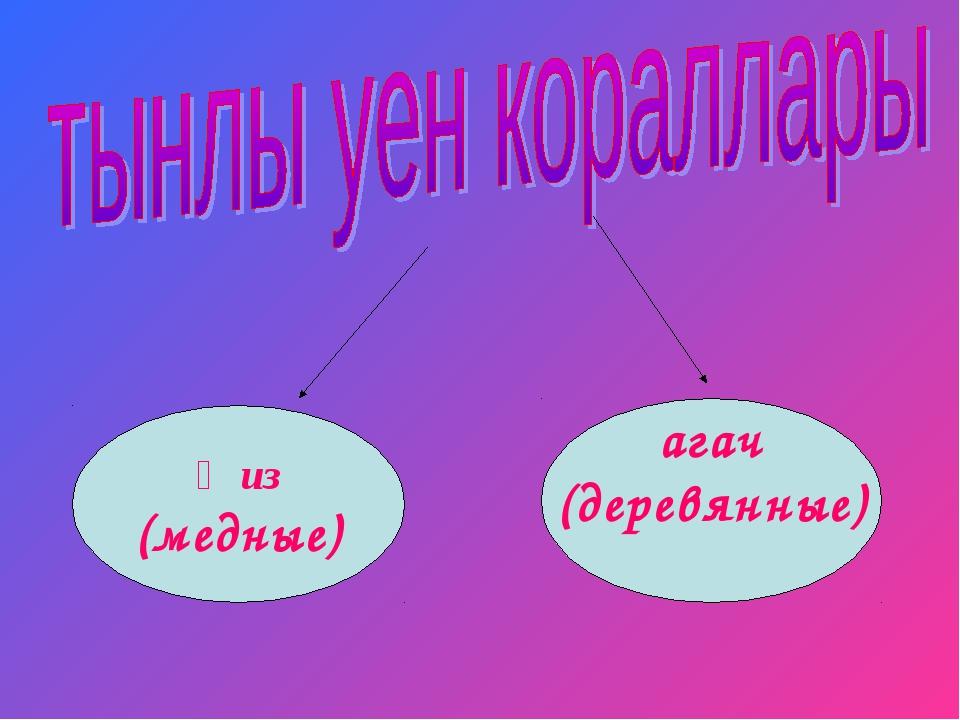 җиз (медные) агач (деревянные)