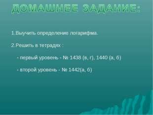1.Выучить определение логарифма. 2.Решить в тетрадях : - первый уровень - № 1