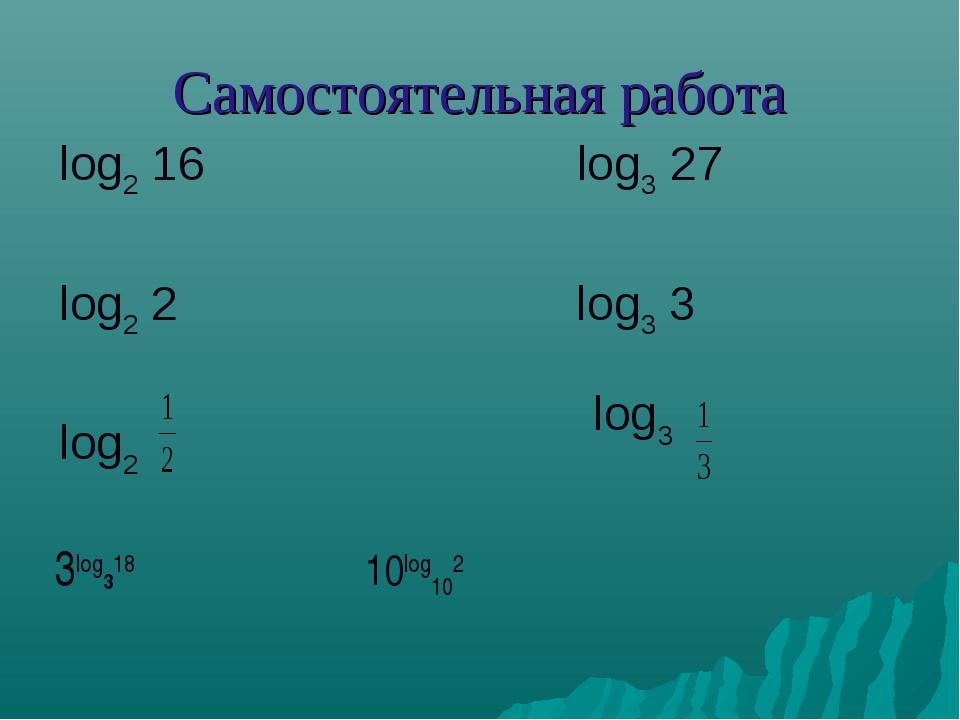 Самостоятельная работа log2 16 log3 27 log2 2 log3 3 log2 log3 3log318 10log102