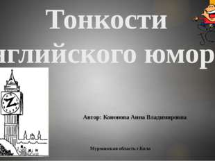 Тонкости английского юмора Автор: Кононова Анна Владимировна Мурманская облас