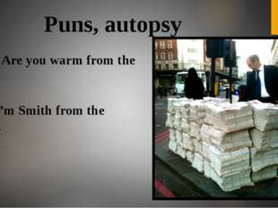 Puns, autopsy - Say? Are you warm from the sun? - No, I'm Smith from the Times.