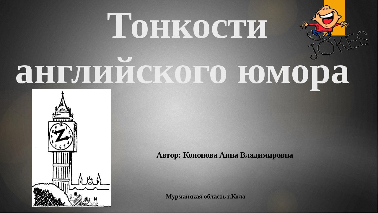 Тонкости английского юмора Автор: Кононова Анна Владимировна Мурманская облас...