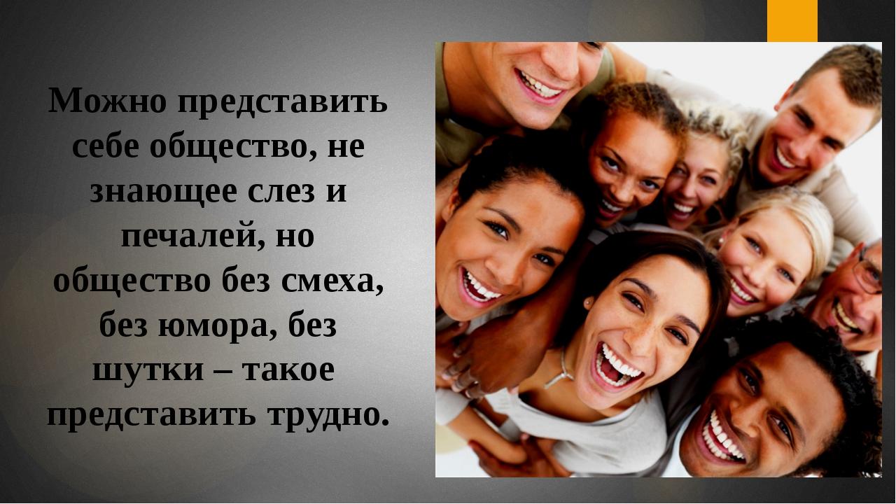Можно представить себе общество, не знающее слез и печалей, но общество без с...