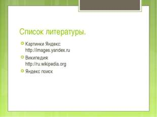 Список литературы. Картинки Яндекс: http://images.yandex.ru Википедия: http:/
