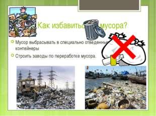 Как избавиться от мусора? Мусор выбрасывать в специально отведенные контейнер