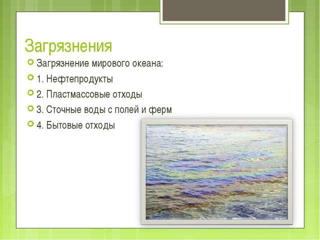 Загрязнения Загрязнение мирового океана: 1. Нефтепродукты 2. Пластмассовые от...