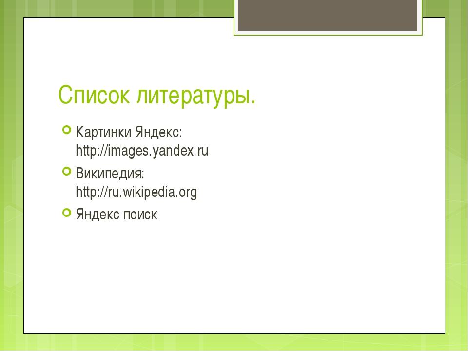 Список литературы. Картинки Яндекс: http://images.yandex.ru Википедия: http:/...
